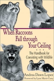 When Raccoons Fall through Your Ceiling - The Handbook for Coexisting with Wildlife ebook by Andrea Dawn Lopez