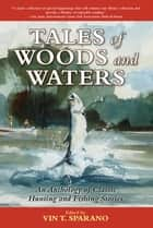 Tales of Woods and Waters - An Anthology of Classic Hunting and Fishing Stories ebook by Vin T. Sparano