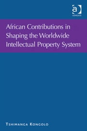 African Contributions in Shaping the Worldwide Intellectual Property System ebook by Mr Tshimanga Kongolo