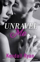 Unravel Me (Unravel Me Series, Book 1) ebook by Kendall Ryan