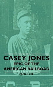 Casey Jones - Epic Of The American Railroad ebook by Fred J. Lee
