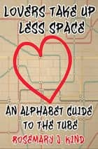 Lovers Take Up Less Space: An Alphabet Guide To The Tube ebook by Rosemary J. Kind