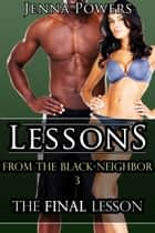 Lessons from the Black Neighbor 3: The Final Lesson ebook by Jenna Powers