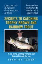 Secrets to Catching Trophy Brown and Rainbow Trout ebook by Timothy Tabor