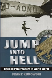 Jump Into Hell - German Paratroopers in World War II ebook by Franz Kurowski