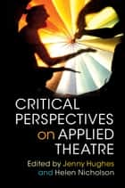 Critical Perspectives on Applied Theatre ebook by Jenny Hughes, Helen Nicholson