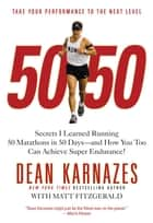 50/50 - Secrets I Learned Running 50 Marathons in 50 Days -- and How You Too Can Achieve Super Endurance! ebook by Dean Karnazes, Matt Fitzgerald