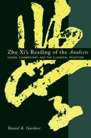 Zhu Xi's Reading of the Analects - Canon, Commentary and the Classical Tradition ebook by Daniel Gardner