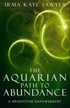 The Aquarian Path to Abundance: A BrightStar Empowerment ebook by Irma Kaye Sawyer