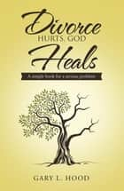 Divorce Hurts, God Heals - A Simple Book for a Serious Problem ebook by Gary L. Hood