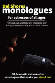 Del Shores Monologues for Actresses of All Ages - 50 Dramatic and Comedic Monologues That Make You Stand Out ebook by Del Shores