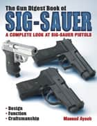 The Gun Digest Book of Sig-Sauer - A Complete Look At Sig-Sauer Pistols ebook by Massad Ayoob