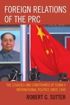 Foreign Relations of the PRC - The Legacies and Constraints of China's International Politics since 1949 ebook by Robert G. Sutter