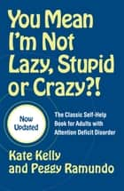 You Mean I'm Not Lazy, Stupid or Crazy?! - The Classic Self-Help Book for Adults with Attention Deficit Disorder eBook by Edward M. Hallowell, M.D., Kate Kelly,...