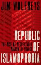 Republic of Islamophobia - The Rise of Respectable Racism in France ebook by James Wolfreys