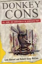 Donkey Cons - Sex, Crime, and Corruption in the Democratic Party ebook by Lynn Vincent, Robert Stacy McCain