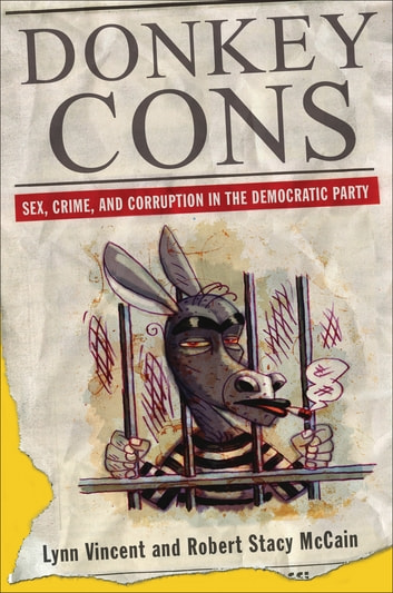 Donkey Cons - Sex, Crime, and Corruption in the Democratic Party eBook by Lynn Vincent,Robert Stacy McCain