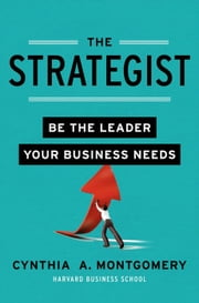 The Strategist - Be the Leader Your Business Needs ebook by Cynthia Montgomery
