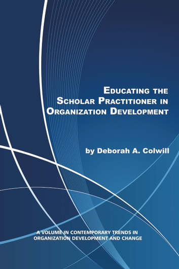 Educating the Scholar Practitioner in Organization Development ebook by Deborah A. Colwill