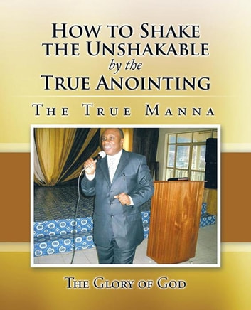 How to Shake the Unshakable by the True Anointing - The True Manna ebook by The Glory of God