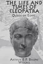 The Life and Times Of Cleopatra - Queen of Egypt ebook by Arthur E. P. Brome Weigall