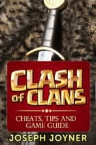 Clash Of Clans - Cheats, Tips and Game Guide ebook by Joseph Joyner