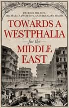 Towards A Westphalia for the Middle East ebook by Patrick Milton, Michael Axworthy, Brendan Simms