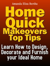 Home Quick Makeovers Top Tips: Learn How to Design, Decorate and Furnish Your Ideal Home - (Home Improvement, Home) ebook by Amanda Eliza Bertha