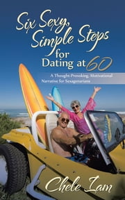 Six Sexy, Simple Steps for Dating at 60 - A Thought-Provoking, Motivational Narrative for Sexagenarians ebook by Chele Iam