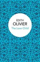 The Love Child eBook by Edith Olivier