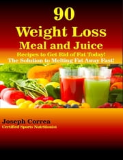 90 Weight Loss Meal and Juice Recipes to Get Rid of Fat Today the Solution to Melting Fat Away Fast ebook by Joseph Correa