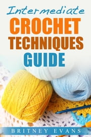 Intermediate Crochet Techniques Guide - How To Crochet, #3 ebook by Britney Evans