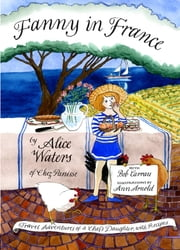 Fanny in France - Travel Adventures of a Chef's Daughter, with Recipes ebook by Alice Waters,Ann Arnold