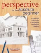 Perspective for the Absolute Beginner - A Clear and Easy Guide to Successful Perspective Drawing ebook by Mark Willenbrink, Mary Willenbrink