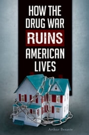 How the Drug War Ruins American Lives ebook by Arthur Benavie Professor Emeritus