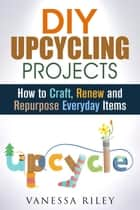 DIY Upcycling Projects: How to Craft, Renew and Repurpose Everyday Items - Recycle, Reuse, Renew, Repurpose ebook by Vanessa Riley