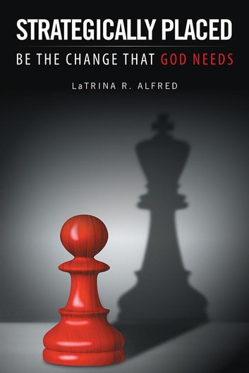 Strategically Placed - Be the Change That God Needs ebook by LaTrina R. Alfred
