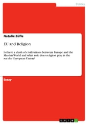 EU and Religion - Is there a clash of civilizations between Europe and the Muslim World and what role does religion play in the secular European Union? ebook by Natalie Züfle