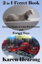 2 in 1 Ferret Book: Getting Started with Pet Ferrets and Ferret Toys ebook by Karen Hearing