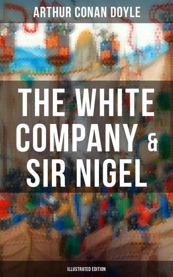 The White Company & Sir Nigel (Illustrated Edition) - Historical Adventure Novels set in Hundred Years' War ekitaplar by Arthur Conan Doyle