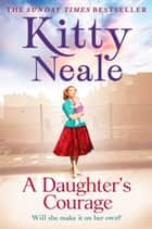 A Daughter's Courage: A powerful, gritty new saga from the Sunday Times bestseller ebook by Kitty Neale