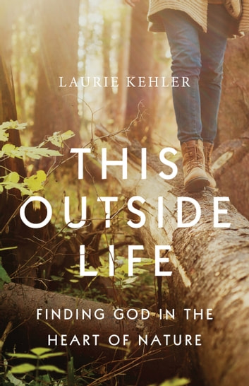 This Outside Life - Finding God in the Heart of Nature ebook by Laurie Ostby Kehler