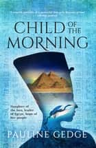 Child of the Morning - The Classic Ancient Egyptian Historical Adventure ebook by Pauline Gedge