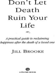 Don't Let Death Ruin Your Life - A Practical Guide to Reclaiming Happiness after the Death of a Loved One ebook by Jill Brooke