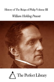 History of The Reign of Philip Volume III ebook by William H. Prescott