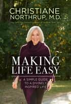 Making Life Easy - A Simple Guide to a Divinely Inspired Life ebook by Christiane Northrup, M.D.