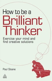 How to be a Brilliant Thinker: Exercise Your Mind and Find Creative Solutions - Exercise Your Mind and Find Creative Solutions ebook by Paul Sloane