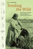 Tending the Wild - Native American Knowledge and the Management of California's Natural Resources ebook by M. Kat Anderson