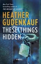 These Things Hidden - A Novel of Suspense ebook by Heather Gudenkauf