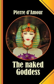 The naked Goddess - A long lost ancient Tale retold without Shame! ebook by Pierre d'Amour